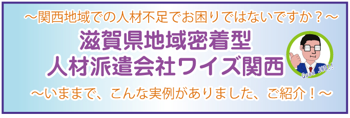 滋賀県/京都地域密着型人材派遣会社ワイズ関西,関西地域での人材不足でお困りではないですか?~いままで、こんな実例がありました、ご紹介!~