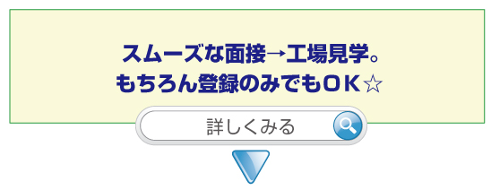 スムーズな面接→工場見学。もちろん登録のみでもOK☆